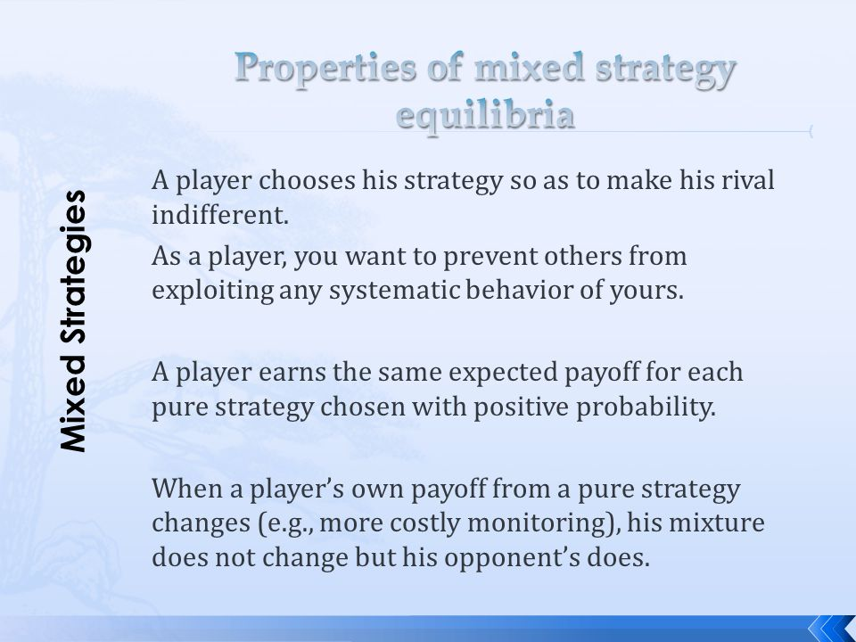 A player chooses his strategy so as to make his rival indifferent. As a player, you want to prevent others from exploiting any systematic behavior of