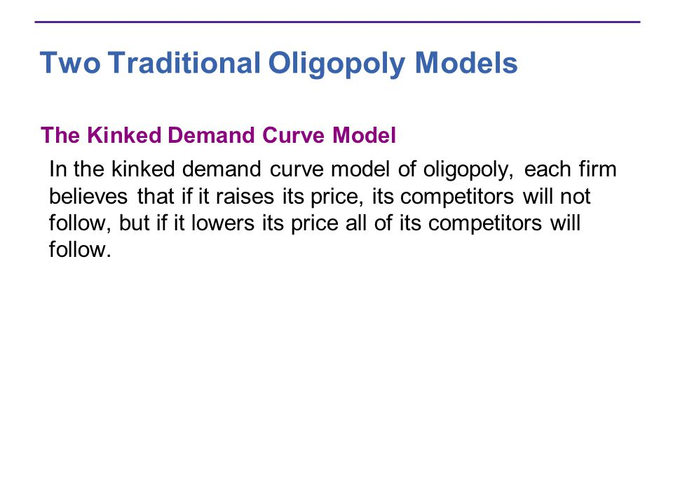 Two Traditional Oligopoly Models The Kinked Demand Curve Model In the kinked demand curve model of oligopoly, each firm believes that if it raises its price, its competitors will not follow, but if it lowers its price all of its competitors will follow.