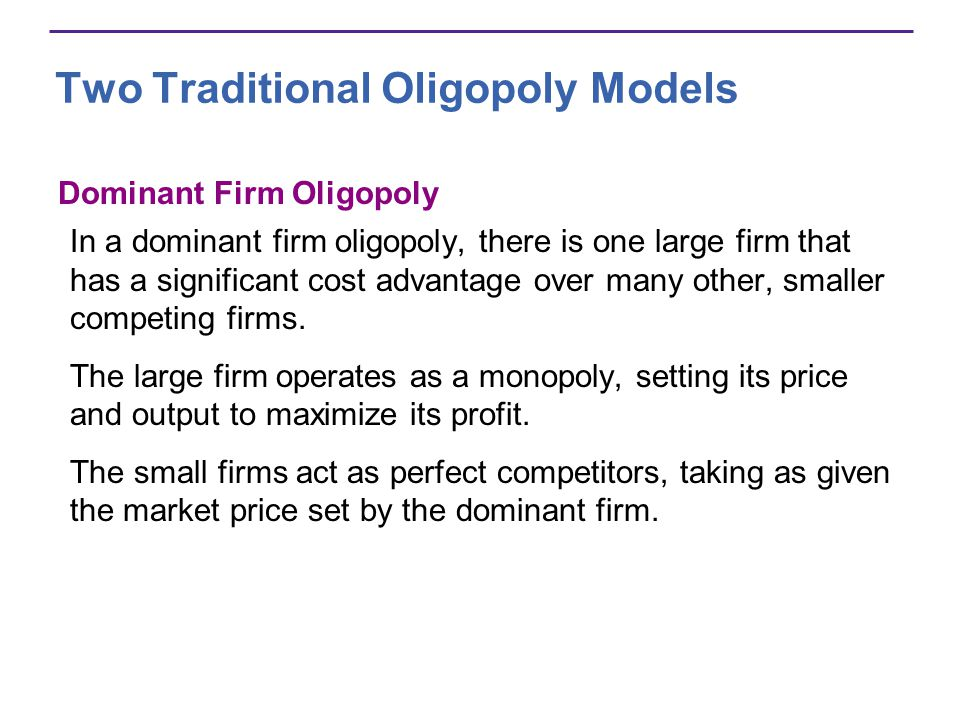 Two Traditional Oligopoly Models Dominant Firm Oligopoly In a dominant firm oligopoly, there is one large firm that has a significant cost advantage over many other, smaller competing firms.