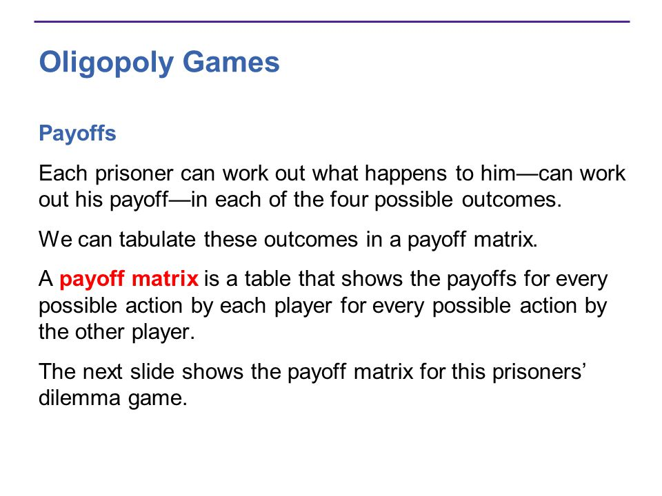 Oligopoly Games Payoffs Each prisoner can work out what happens to him—can work out his payoff—in each of the four possible outcomes.
