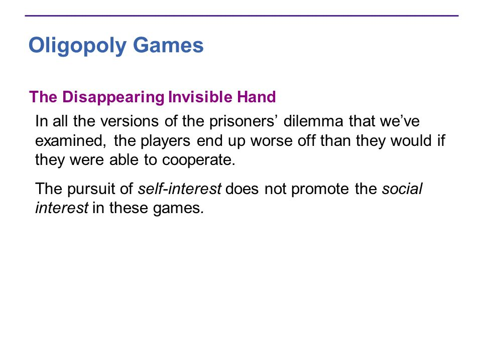 Oligopoly Games The Disappearing Invisible Hand In all the versions of the prisoners' dilemma that we've examined, the players end up worse off than they would if they were able to cooperate.