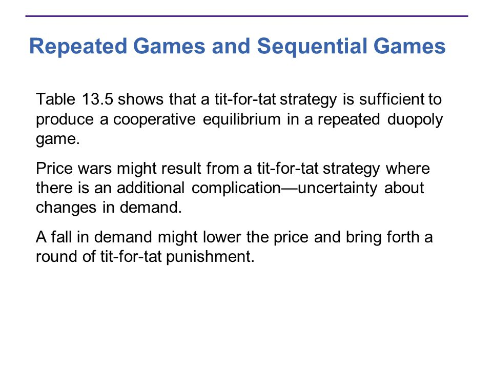 Repeated Games and Sequential Games Table 13.5 shows that a tit-for-tat strategy is sufficient to produce a cooperative equilibrium in a repeated duopoly game.