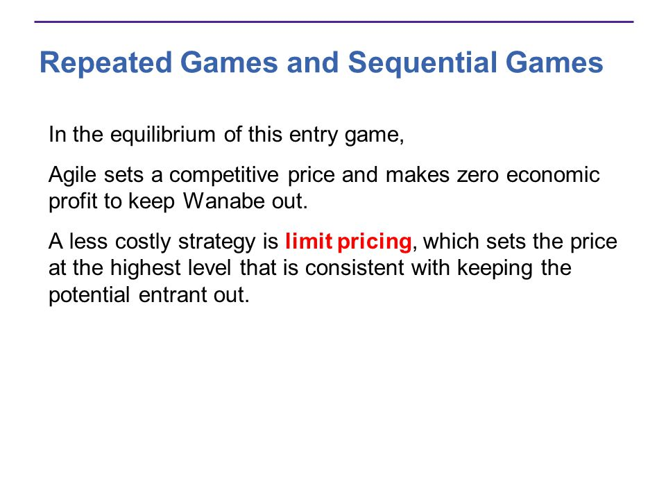 Repeated Games and Sequential Games In the equilibrium of this entry game, Agile sets a competitive price and makes zero economic profit to keep Wanabe out.