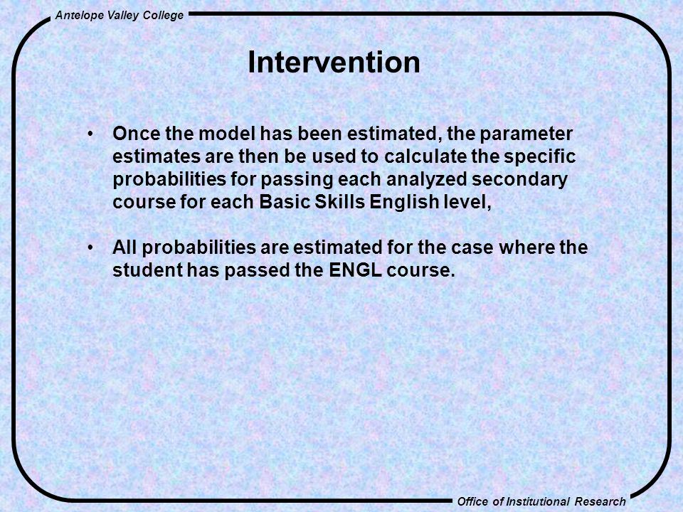 Office of Institutional Research Antelope Valley College Intervention Once the model has been estimated, the parameter estimates are then be used to calculate the specific probabilities for passing each analyzed secondary course for each Basic Skills English level, All probabilities are estimated for the case where the student has passed the ENGL course.