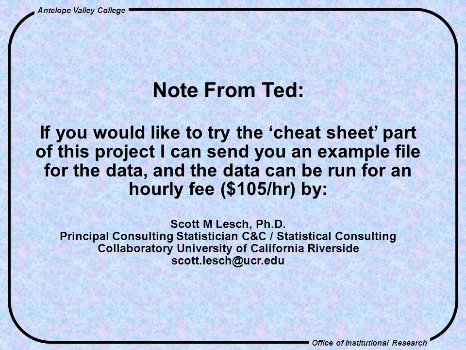 Office of Institutional Research Antelope Valley College Note From Ted: If you would like to try the 'cheat sheet' part of this project I can send you an example file for the data, and the data can be run for an hourly fee ($105/hr) by: Scott M Lesch, Ph.D.