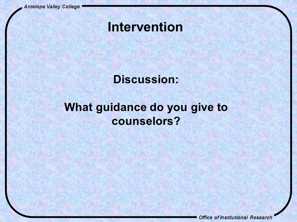 Office of Institutional Research Antelope Valley College Intervention Discussion: What guidance do you give to counselors
