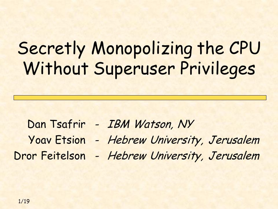 1/19 Secretly Monopolizing the CPU Without Superuser Privileges IBM Watson, NY-Dan Tsafrir Hebrew University, Jerusalem-Yoav Etsion Hebrew University, Jerusalem-Dror Feitelson