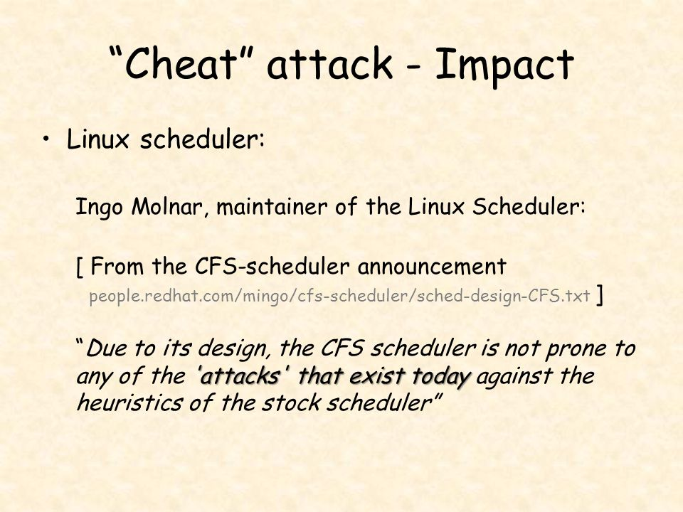 Cheat attack - Impact Linux scheduler: Ingo Molnar, maintainer of the Linux Scheduler: attacks that exist today [ From the CFS-scheduler announcement people.redhat.com/mingo/cfs-scheduler/sched-design-CFS.txt ] Due to its design, the CFS scheduler is not prone to any of the attacks that exist today against the heuristics of the stock scheduler
