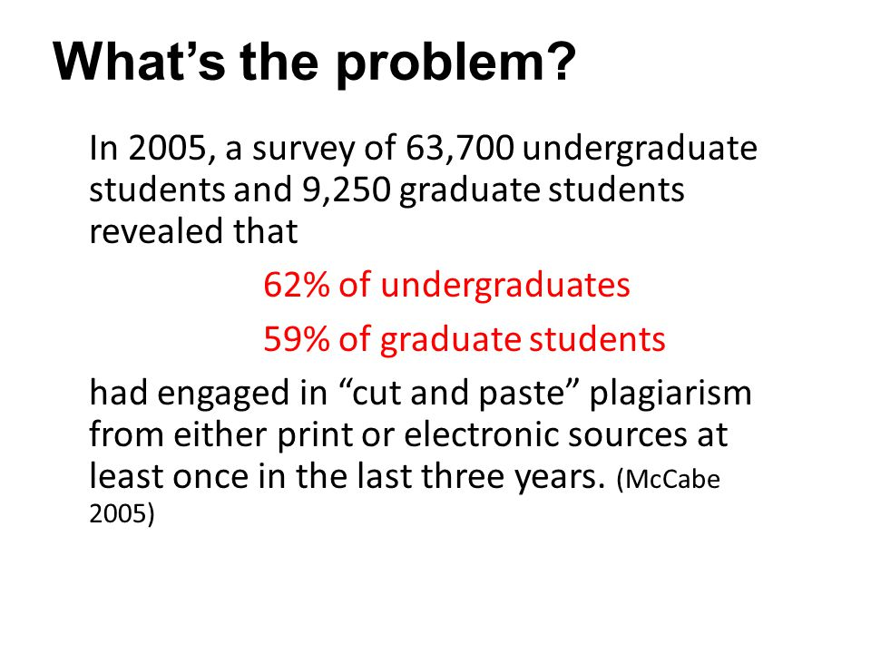 What's the problem? In 2005, a survey of 63,700 undergraduate students and 9,250 graduate students revealed that 62% of undergraduates 59% of graduate