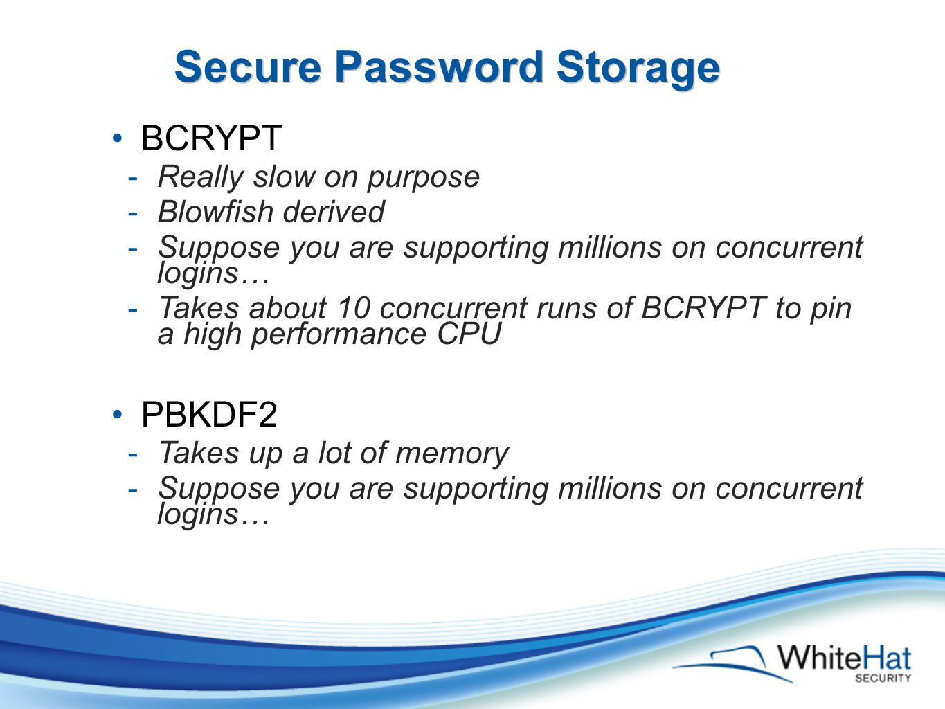 Secure Password Storage BCRYPT -Really slow on purpose -Blowfish derived -Suppose you are supporting millions on concurrent logins… -Takes about 10 concurrent runs of BCRYPT to pin a high performance CPU PBKDF2 -Takes up a lot of memory -Suppose you are supporting millions on concurrent logins…