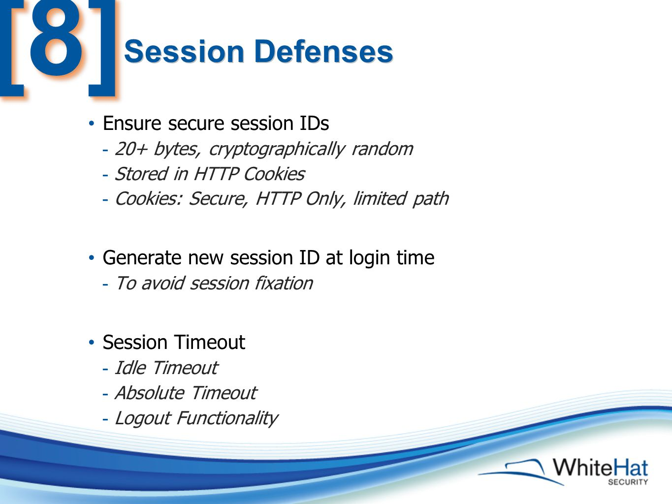 Ensure secure session IDs - 20+ bytes, cryptographically random - Stored in HTTP Cookies - Cookies: Secure, HTTP Only, limited path Generate new session ID at login time - To avoid session fixation Session Timeout - Idle Timeout - Absolute Timeout - Logout Functionality Session Defenses [8][8]