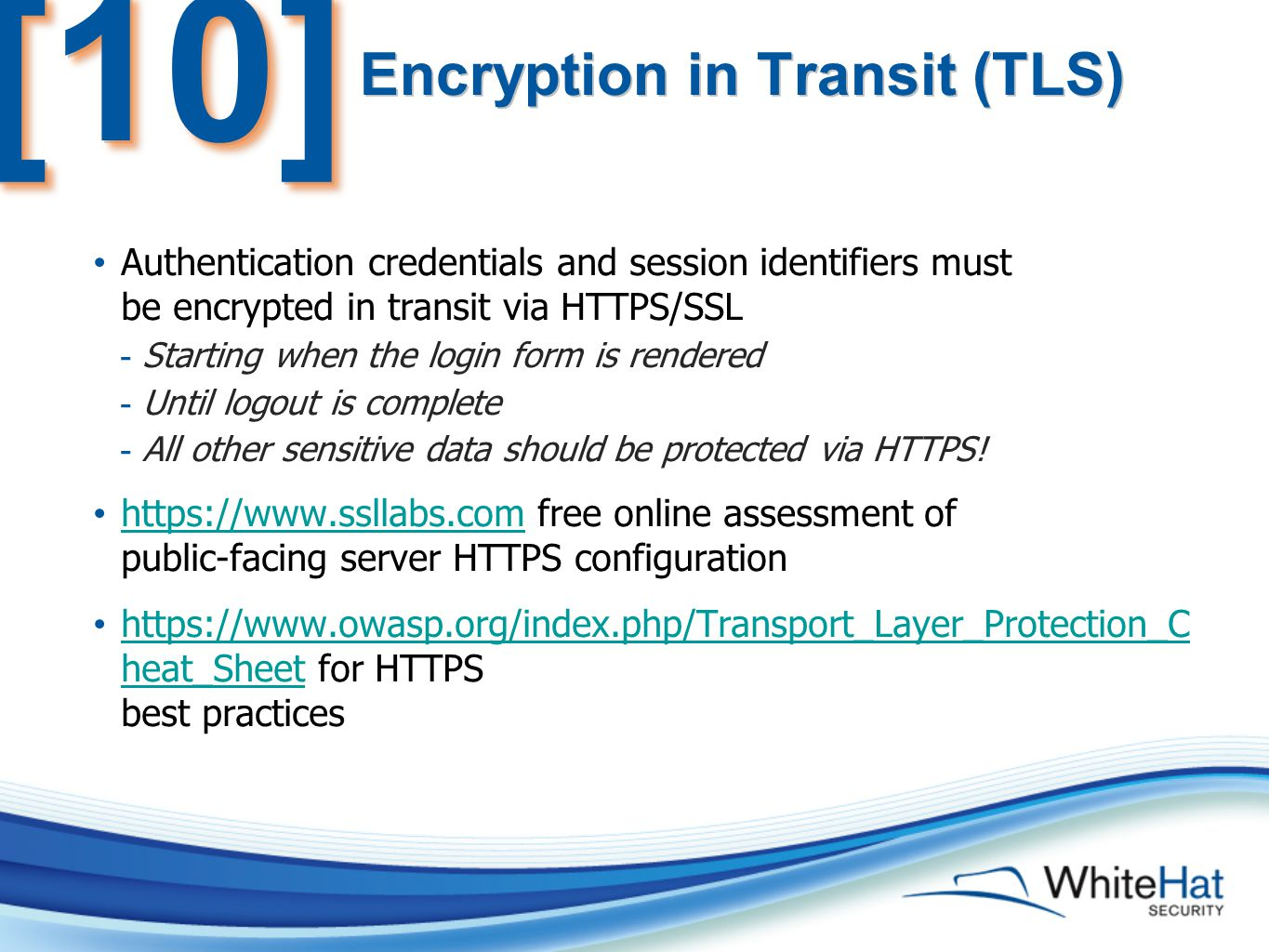 Encryption in Transit (TLS) Authentication credentials and session identifiers must be encrypted in transit via HTTPS/SSL - Starting when the login form is rendered - Until logout is complete - All other sensitive data should be protected via HTTPS.