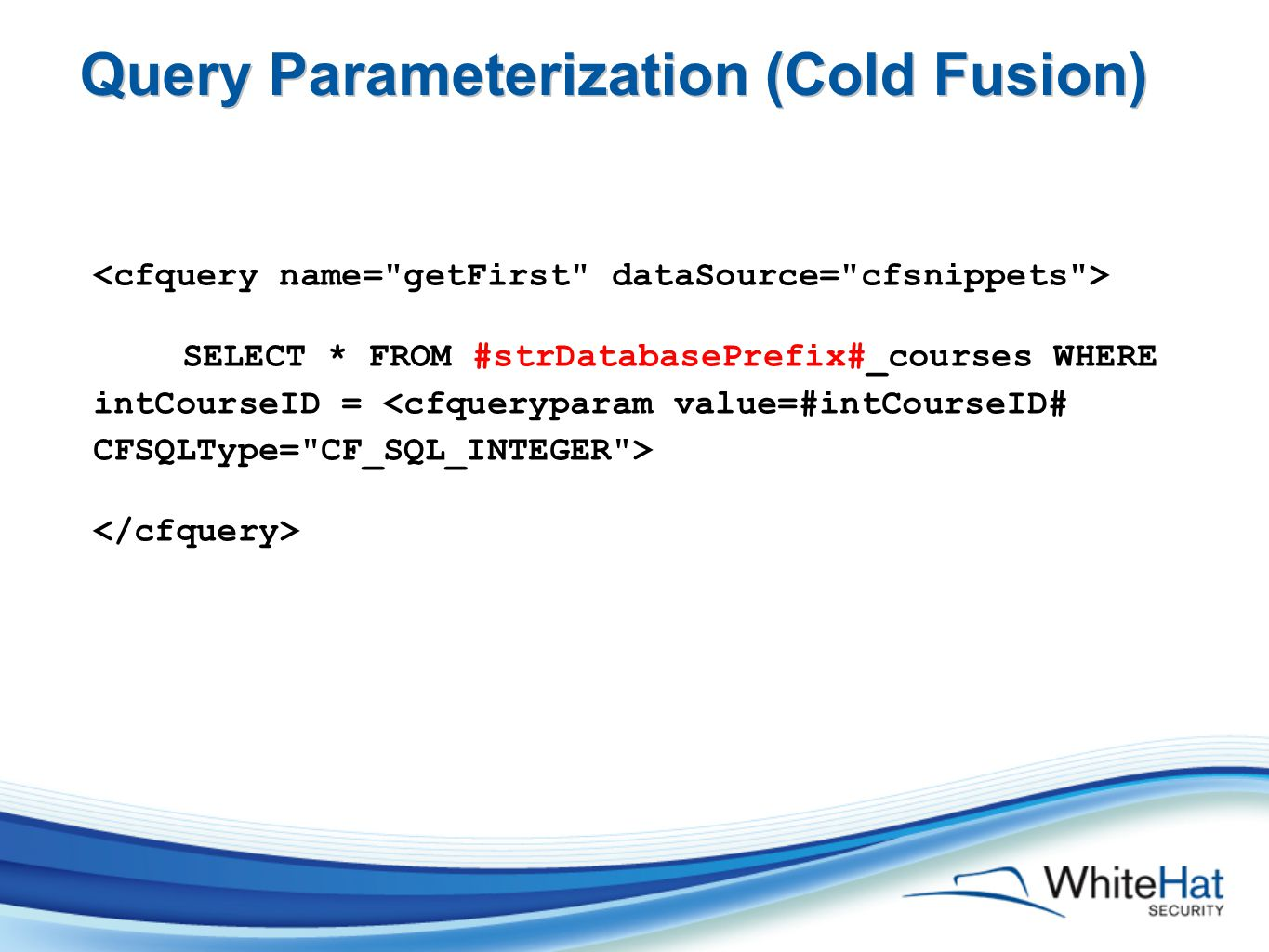 Query Parameterization (Cold Fusion) SELECT * FROM #strDatabasePrefix#_courses WHERE intCourseID =