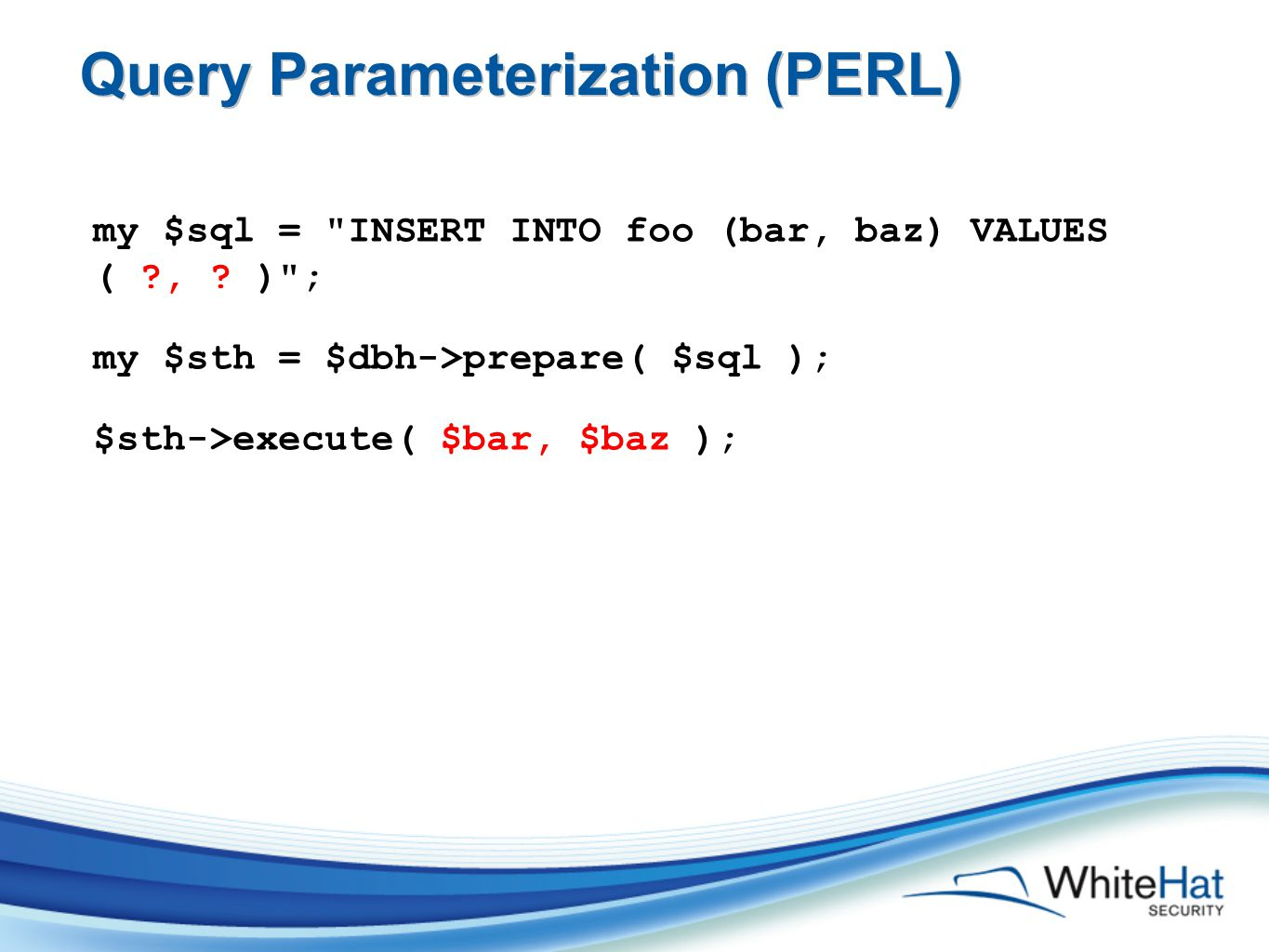 Query Parameterization (PERL) my $sql = INSERT INTO foo (bar, baz) VALUES ( , .