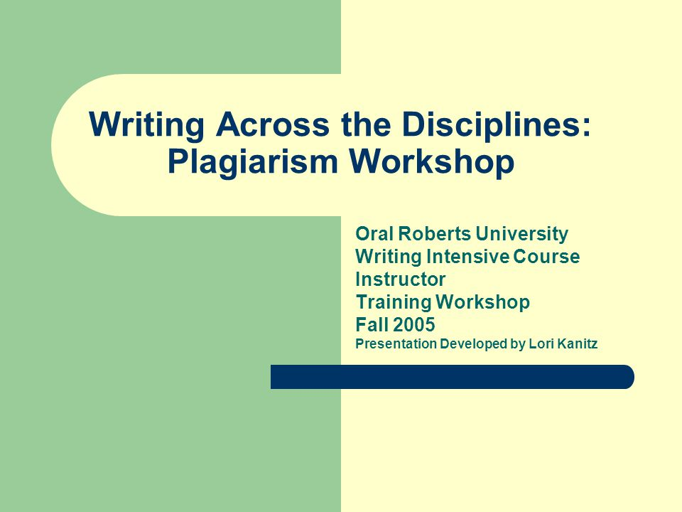Writing Across the Disciplines: Plagiarism Workshop Oral Roberts University Writing Intensive Course Instructor Training Workshop Fall 2005 Presentation Developed by Lori Kanitz