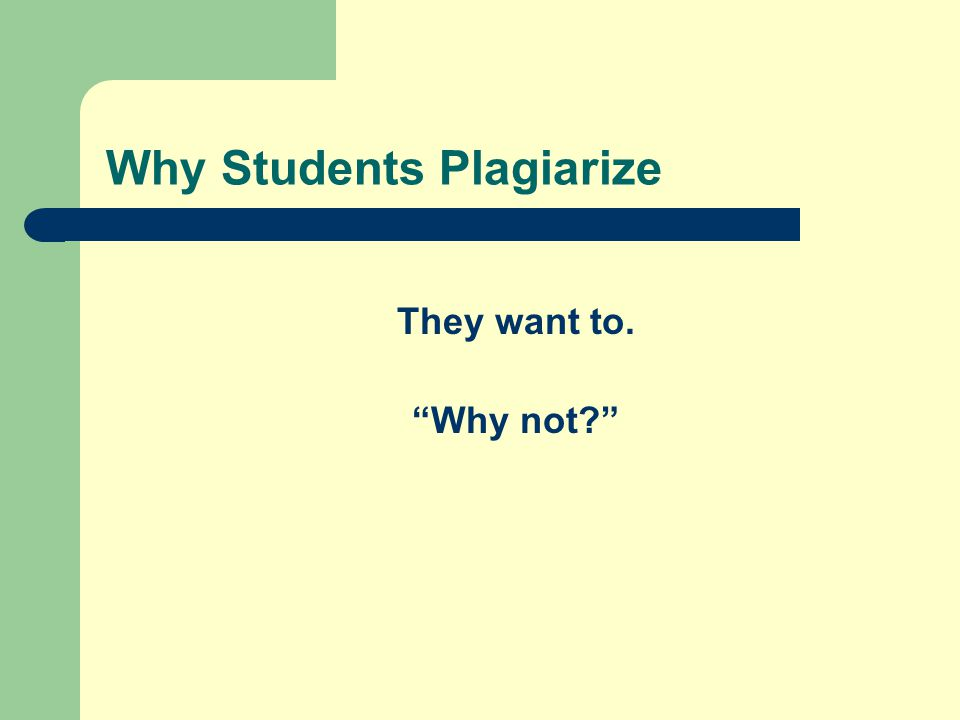 Why Students Plagiarize They want to. Why not