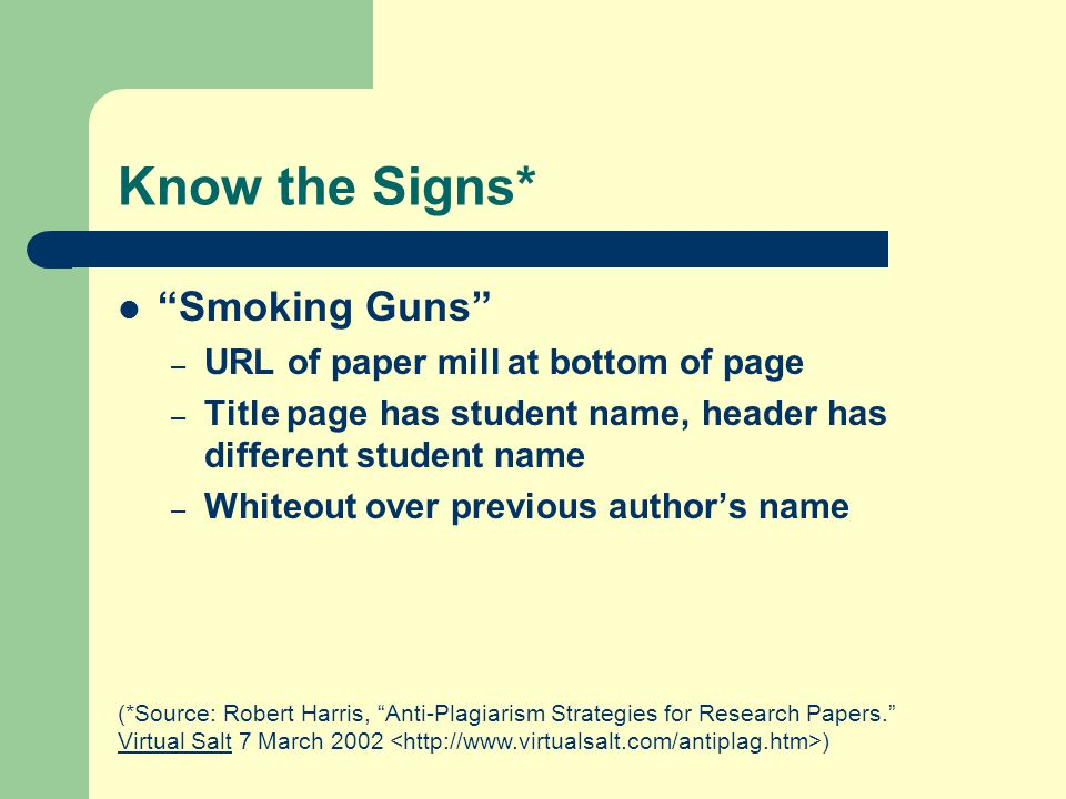 Know the Signs* Smoking Guns – URL of paper mill at bottom of page – Title page has student name, header has different student name – Whiteout over previous author's name (*Source: Robert Harris, Anti-Plagiarism Strategies for Research Papers. Virtual Salt 7 March 2002 )
