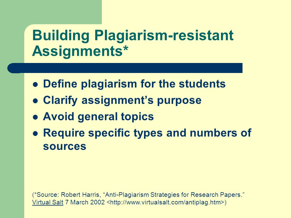 Building Plagiarism-resistant Assignments* Define plagiarism for the students Clarify assignment's purpose Avoid general topics Require specific types and numbers of sources (*Source: Robert Harris, Anti-Plagiarism Strategies for Research Papers. Virtual Salt 7 March 2002 )