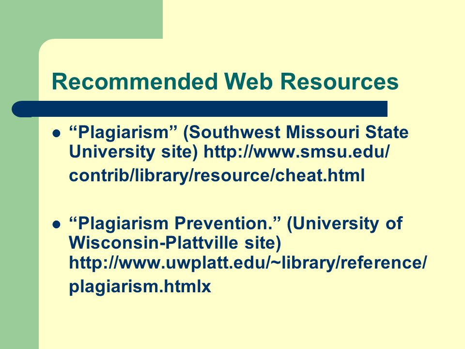 Recommended Web Resources Plagiarism (Southwest Missouri State University site) http://www.smsu.edu/ contrib/library/resource/cheat.html Plagiarism Prevention. (University of Wisconsin-Plattville site) http://www.uwplatt.edu/~library/reference/ plagiarism.htmlx