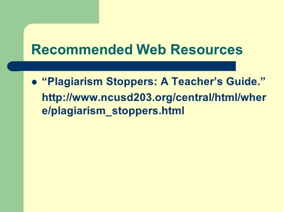 Recommended Web Resources Plagiarism Stoppers: A Teacher's Guide. http://www.ncusd203.org/central/html/wher e/plagiarism_stoppers.html