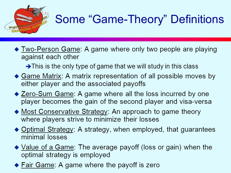 Some Game-Theory Definitions u Two-Person Game: A game where only two people are playing against each other è This is the only type of game that we will study in this class u Game Matrix: A matrix representation of all possible moves by either player and the associated payoffs u Zero-Sum Game: A game where all the loss incurred by one player becomes the gain of the second player and visa-versa u Most Conservative Strategy: An approach to game theory where players strive to minimize their losses u Optimal Strategy: A strategy, when employed, that guarantees minimal losses u Value of a Game: The average payoff (loss or gain) when the optimal strategy is employed u Fair Game: A game where the payoff is zero