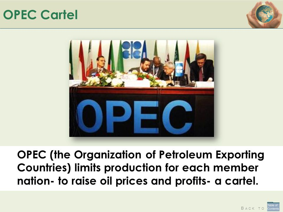 B ACK TO OPEC Cartel OPEC (the Organization of Petroleum Exporting Countries) limits production for each member nation- to raise oil prices and profits- a cartel.
