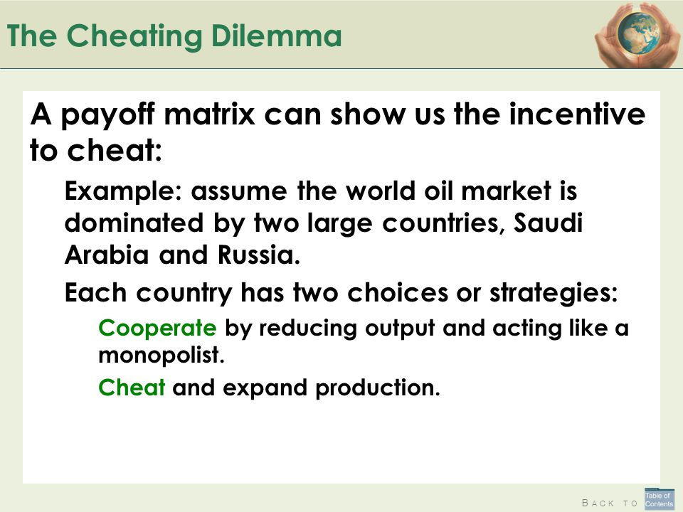 B ACK TO The Cheating Dilemma A payoff matrix can show us the incentive to cheat: Example: assume the world oil market is dominated by two large countries, Saudi Arabia and Russia.