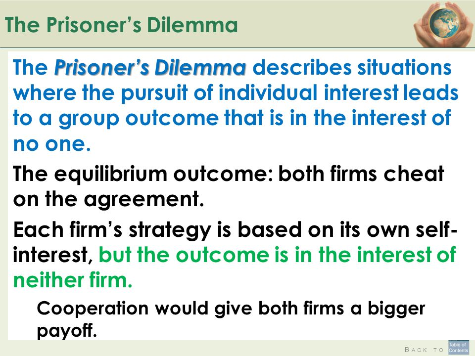 B ACK TO The Prisoner's Dilemma Prisoner's Dilemma The Prisoner's Dilemma describes situations where the pursuit of individual interest leads to a group outcome that is in the interest of no one.