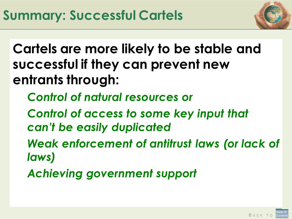 B ACK TO Summary: Successful Cartels Cartels are more likely to be stable and successful if they can prevent new entrants through: Control of natural resources or Control of access to some key input that can't be easily duplicated Weak enforcement of antitrust laws (or lack of laws) Achieving government support