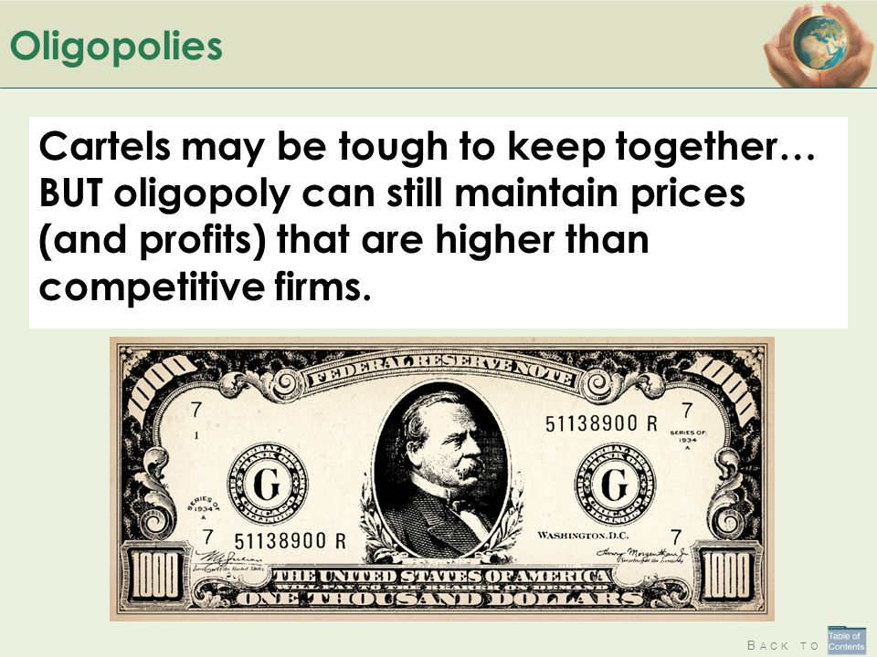B ACK TO Oligopolies Cartels may be tough to keep together… BUT oligopoly can still maintain prices (and profits) that are higher than competitive firms.