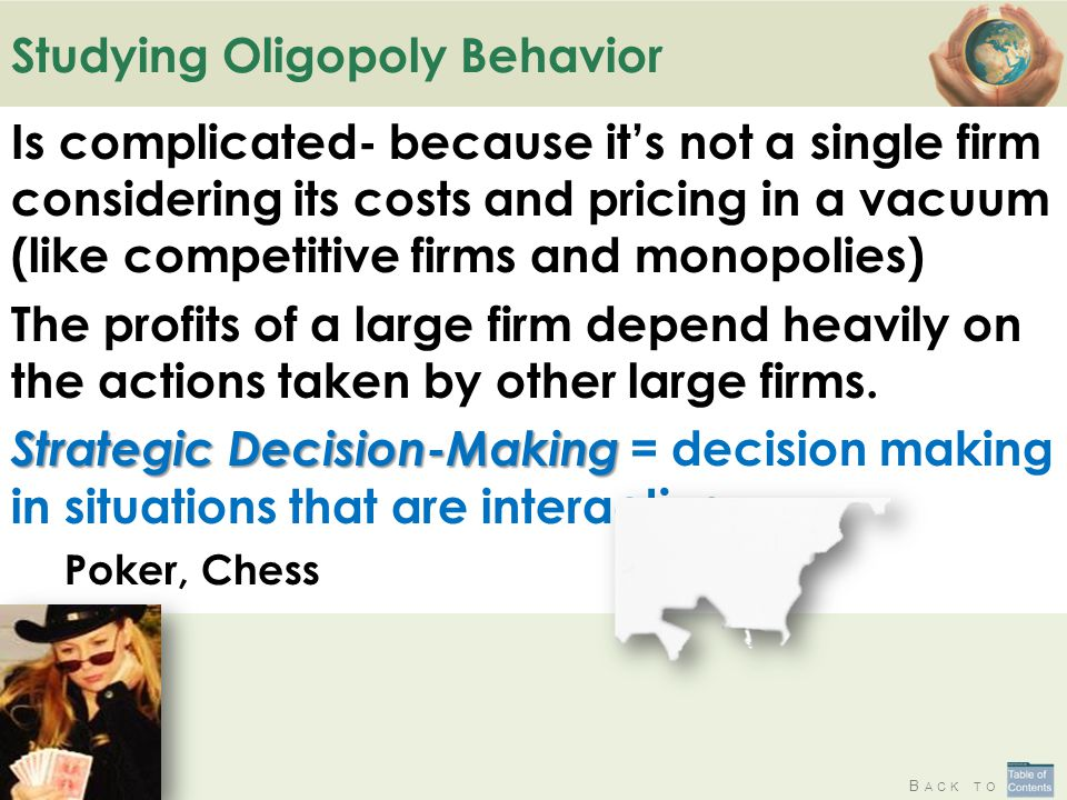 B ACK TO Studying Oligopoly Behavior Is complicated- because it's not a single firm considering its costs and pricing in a vacuum (like competitive firms and monopolies) The profits of a large firm depend heavily on the actions taken by other large firms.