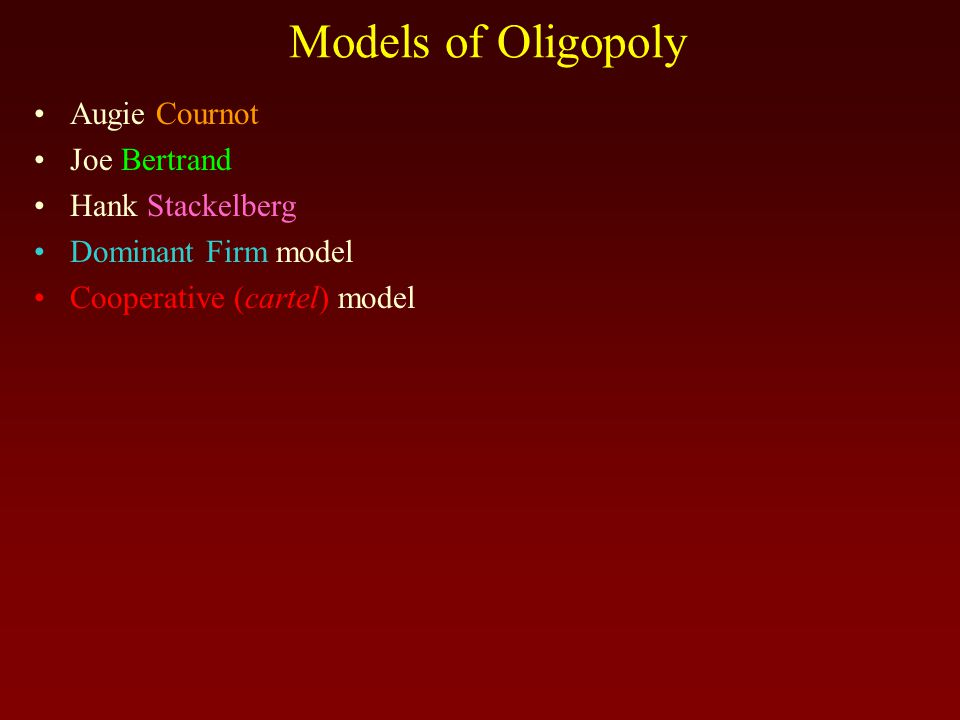Models of Oligopoly Augie Cournot Joe Bertrand Hank Stackelberg Dominant Firm model Cooperative (cartel) model