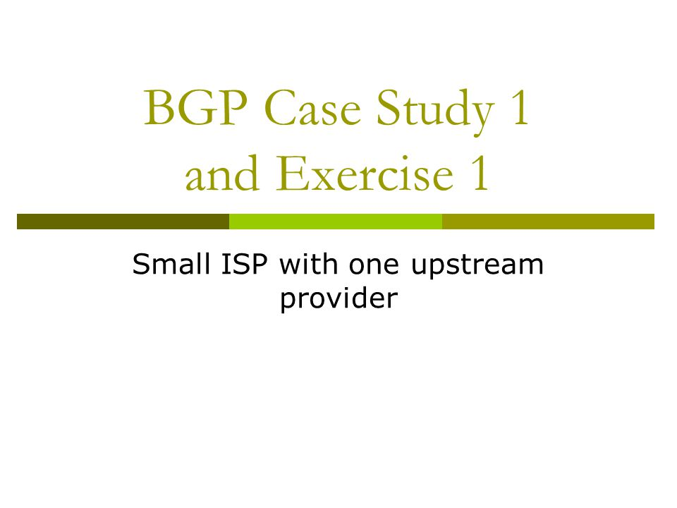 Case Study 1: Small ISP with one upstream provider  Local network  May have multiple POPs  Line to Internet International line providing transit connectivity Very, very expensive