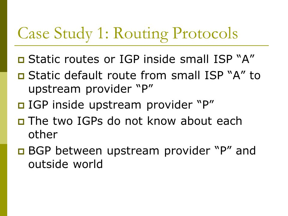 Multihomed AS  Enterprise network or small ISP  Only border routers speak BGP  iBGP only between border routers  Rest of network either has: exterior routes redistributed in a controlled fashion into IGP… …or use defaults (much preferred!)
