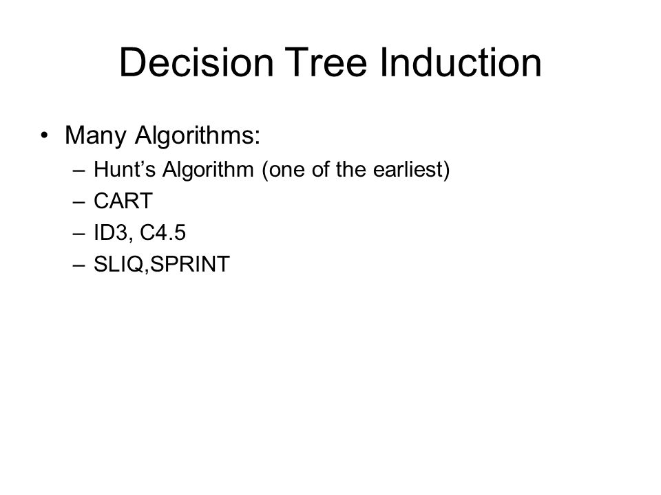 Decision Tree Induction Many Algorithms: –Hunt's Algorithm (one of the earliest) –CART –ID3, C4.5 –SLIQ,SPRINT