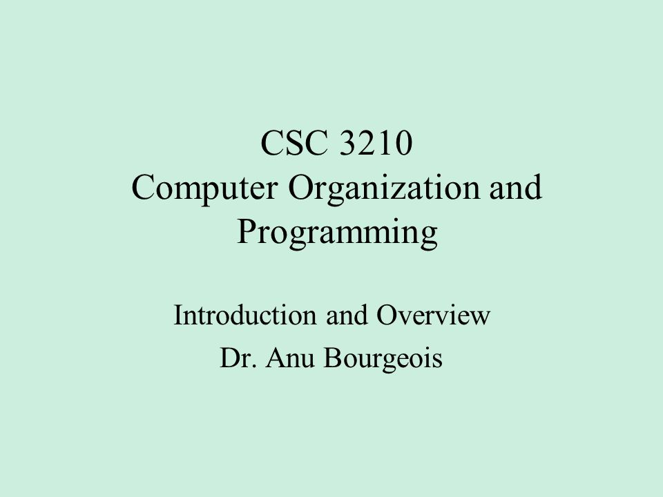 CSC 3210 Computer Organization and Programming Introduction and Overview Dr. Anu Bourgeois