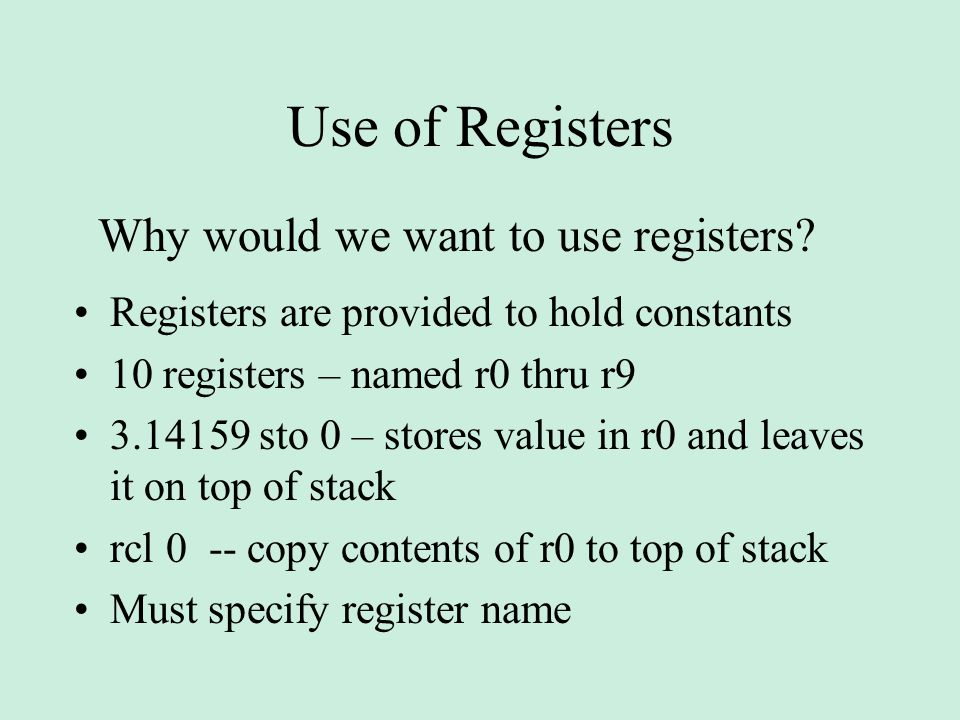 Use of Registers Registers are provided to hold constants 10 registers – named r0 thru r9 3.14159 sto 0 – stores value in r0 and leaves it on top of stack rcl 0 -- copy contents of r0 to top of stack Must specify register name Why would we want to use registers