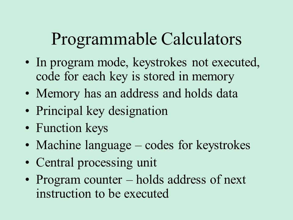 Programmable Calculators In program mode, keystrokes not executed, code for each key is stored in memory Memory has an address and holds data Principal key designation Function keys Machine language – codes for keystrokes Central processing unit Program counter – holds address of next instruction to be executed