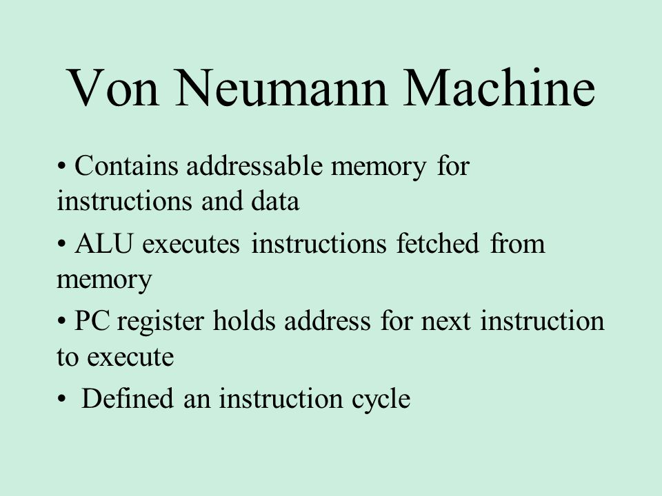 Von Neumann Machine Contains addressable memory for instructions and data ALU executes instructions fetched from memory PC register holds address for next instruction to execute Defined an instruction cycle