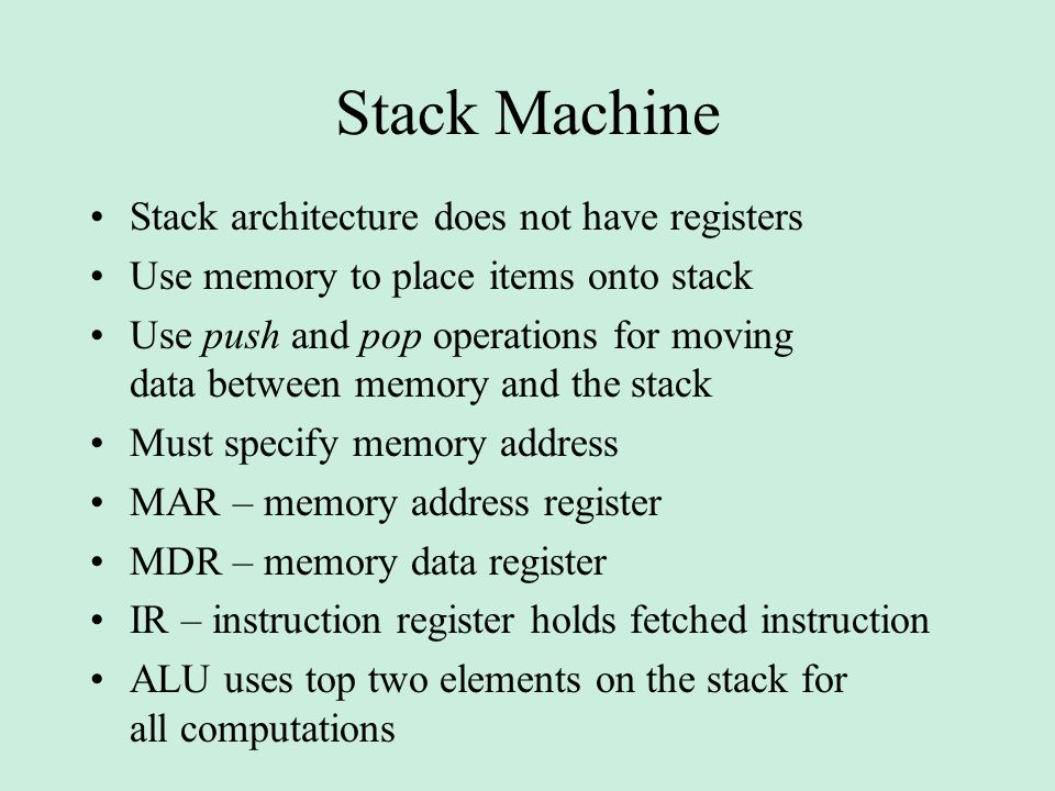Stack Machine Stack architecture does not have registers Use memory to place items onto stack Use push and pop operations for moving data between memory and the stack Must specify memory address MAR – memory address register MDR – memory data register IR – instruction register holds fetched instruction ALU uses top two elements on the stack for all computations
