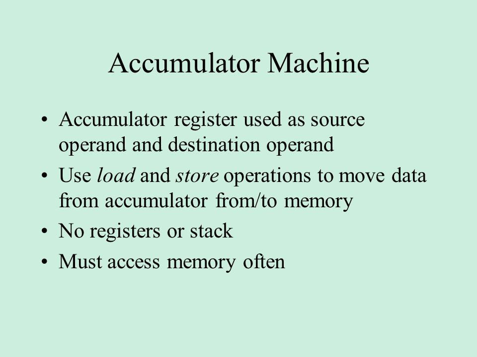 Accumulator Machine Accumulator register used as source operand and destination operand Use load and store operations to move data from accumulator from/to memory No registers or stack Must access memory often