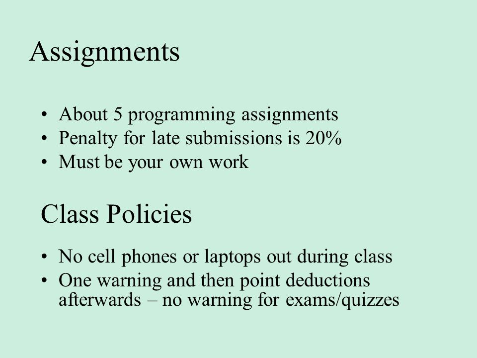 Assignments About 5 programming assignments Penalty for late submissions is 20% Must be your own work Class Policies No cell phones or laptops out during class One warning and then point deductions afterwards – no warning for exams/quizzes
