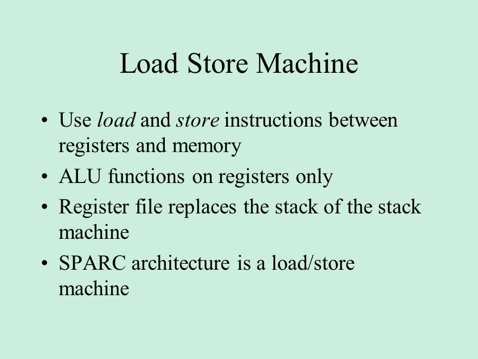 Load Store Machine Use load and store instructions between registers and memory ALU functions on registers only Register file replaces the stack of the stack machine SPARC architecture is a load/store machine