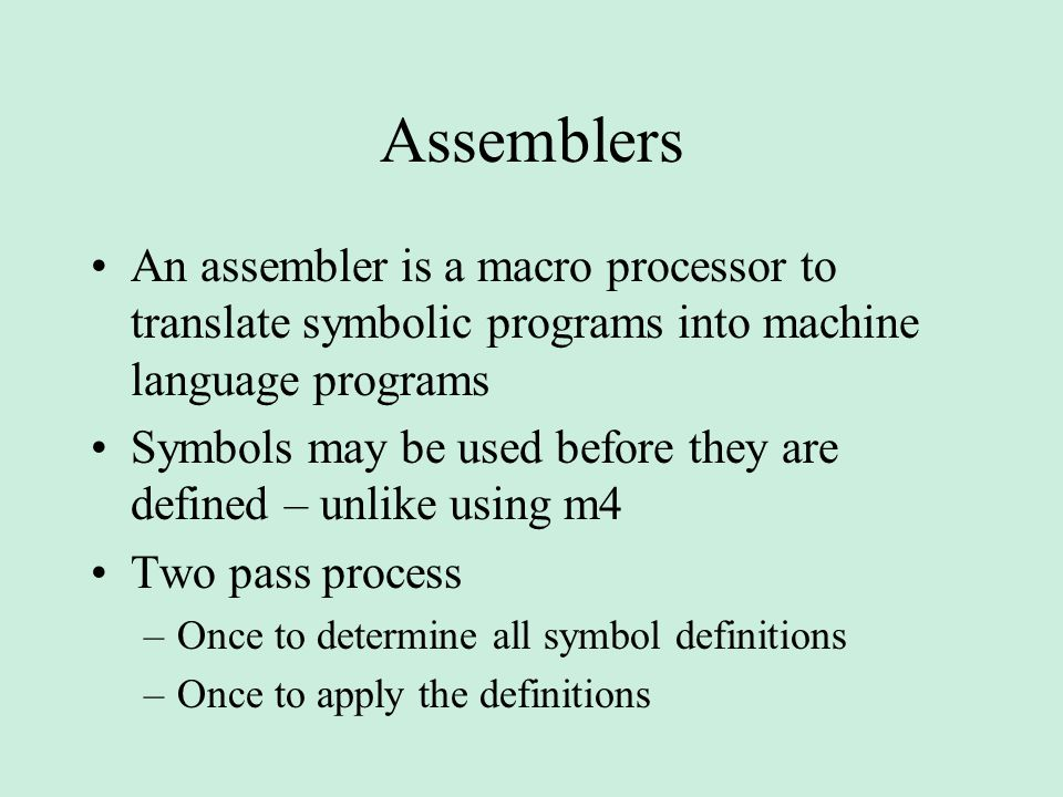 Assemblers An assembler is a macro processor to translate symbolic programs into machine language programs Symbols may be used before they are defined – unlike using m4 Two pass process –Once to determine all symbol definitions –Once to apply the definitions
