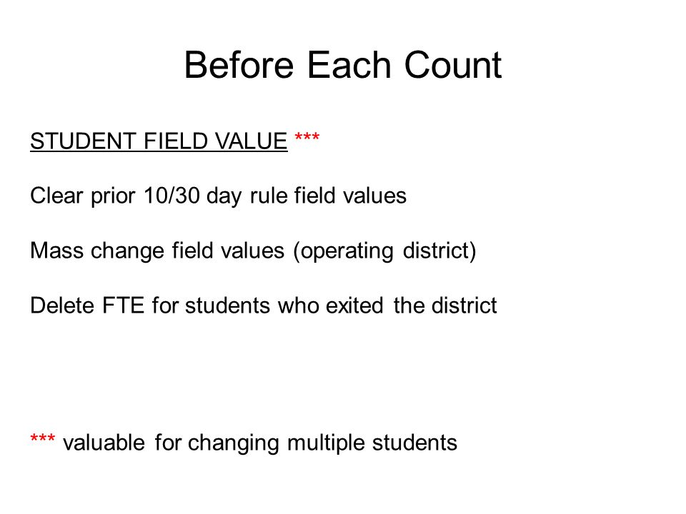 Before Each Count STUDENT FIELD VALUE *** Clear prior 10/30 day rule field values Mass change field values (operating district) Delete FTE for students who exited the district *** valuable for changing multiple students