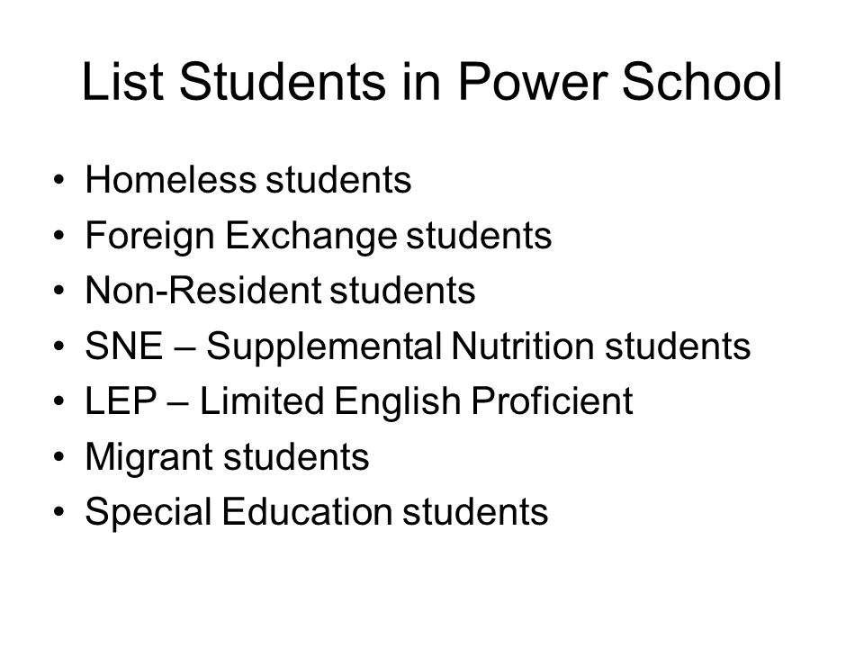 List Students in Power School Homeless students Foreign Exchange students Non-Resident students SNE – Supplemental Nutrition students LEP – Limited English Proficient Migrant students Special Education students