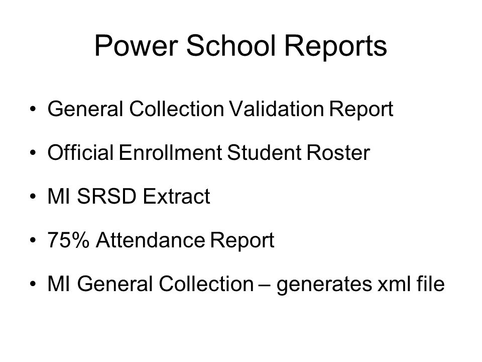 Power School Reports General Collection Validation Report Official Enrollment Student Roster MI SRSD Extract 75% Attendance Report MI General Collection – generates xml file