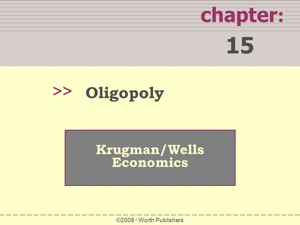 chapter : 15 >> Krugman/Wells Economics ©2009  Worth Publishers Oligopoly