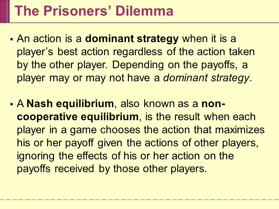 The Prisoners' Dilemma  An action is a dominant strategy when it is a player's best action regardless of the action taken by the other player.