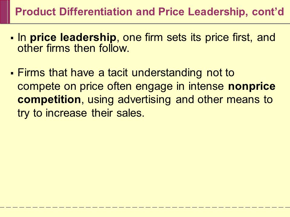 Product Differentiation and Price Leadership, cont'd  In price leadership, one firm sets its price first, and other firms then follow.
